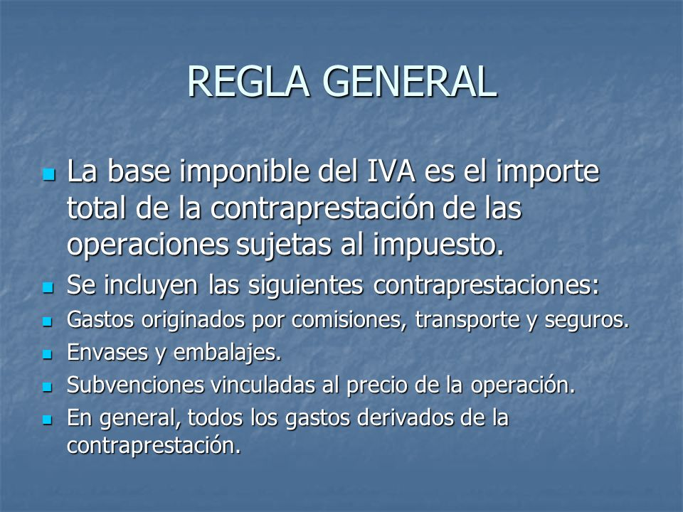REGLA GENERAL La base imponible del IVA es el importe total de la contraprestación de las operaciones sujetas al impuesto. La base imponible del IVA e