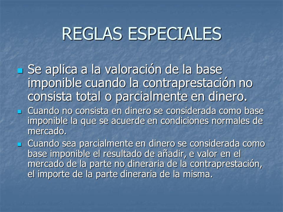 REGLAS ESPECIALES Se aplica a la valoración de la base imponible cuando la contraprestación no consista total o parcialmente en dinero. Se aplica a la