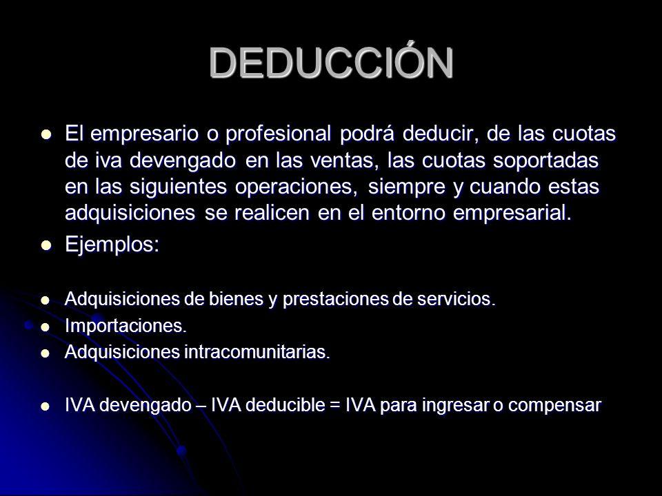 DEDUCCIÓN El empresario o profesional podrá deducir, de las cuotas de iva devengado en las ventas, las cuotas soportadas en las siguientes operaciones