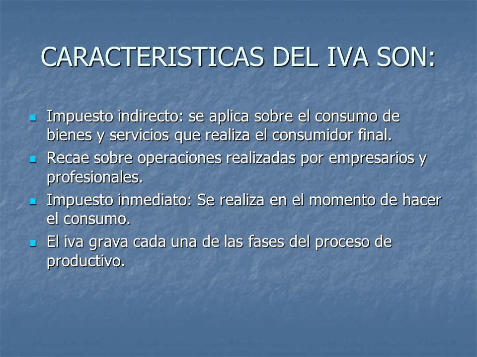 CARACTERISTICAS DEL IVA SON: Impuesto indirecto: se aplica sobre el consumo de bienes y servicios que realiza el consumidor final. Impuesto indirecto: