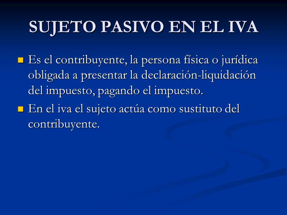 SUJETO PASIVO EN EL IVA Es el contribuyente, la persona física o jurídica obligada a presentar la declaración-liquidación del impuesto, pagando el imp
