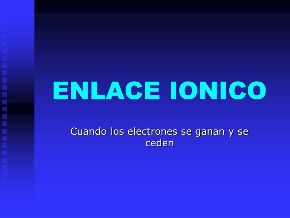 ENLACE IONICO Cuando los electrones se ganan y se ceden