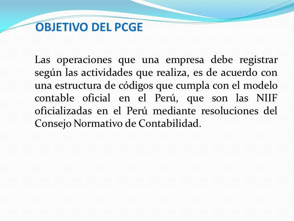 OBJETIVO DEL PCGE Las operaciones que una empresa debe registrar según las actividades que realiza, es de acuerdo con una estructura de códigos que cu