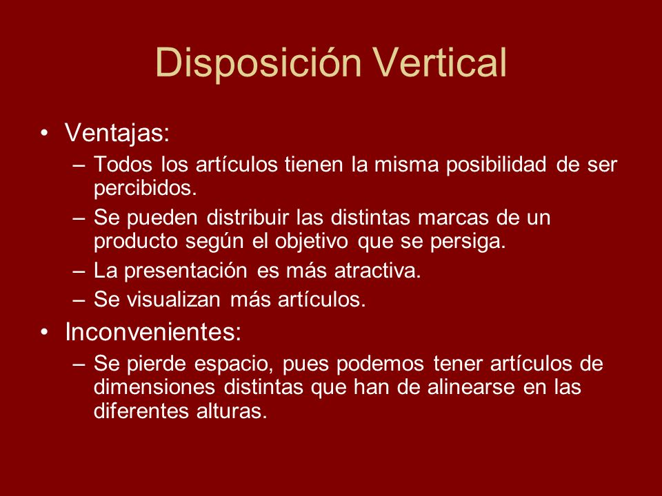 Disposición Vertical Ventajas: –Todos los artículos tienen la misma posibilidad de ser percibidos. –Se pueden distribuir las distintas marcas de un pr