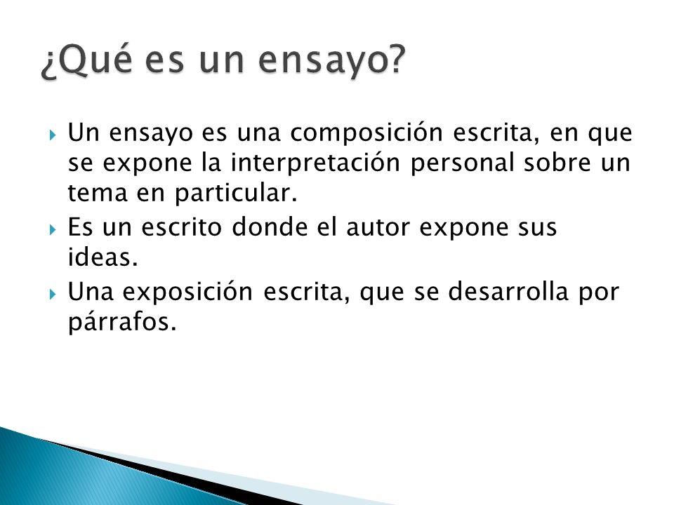 Un ensayo es una composición escrita, en que se expone la interpretación personal sobre un tema en particular. Es un escrito donde el autor expone sus