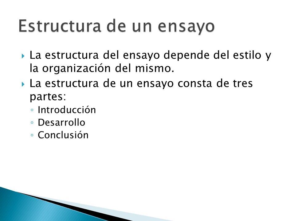 La estructura del ensayo depende del estilo y la organización del mismo. La estructura de un ensayo consta de tres partes: Introducción Desarrollo Con