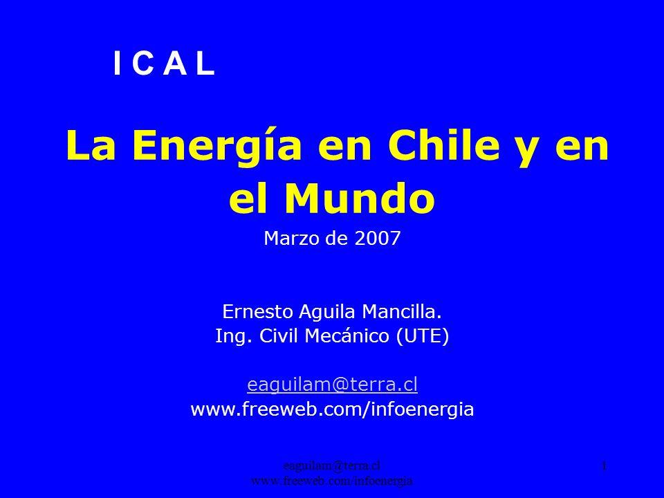 eaguilam@terra.cl www.freeweb.com/infoenergia 1 La Energía en Chile y en el Mundo Marzo de 2007 Ernesto Aguila Mancilla.