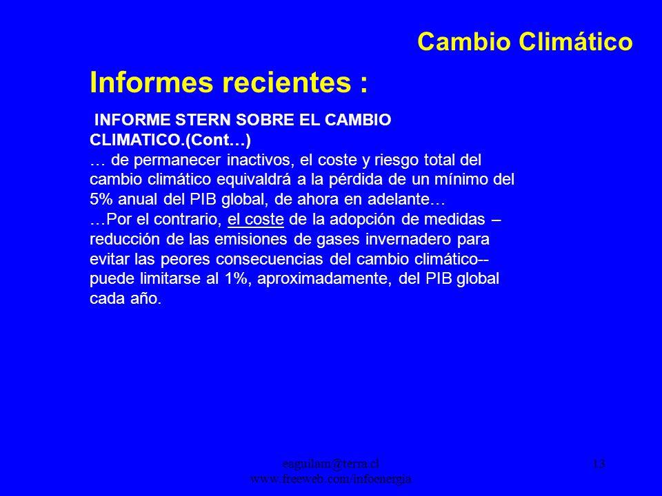 eaguilam@terra.cl www.freeweb.com/infoenergia 13 Cambio Climático Informes recientes : INFORME STERN SOBRE EL CAMBIO CLIMATICO.(Cont…) … de permanecer inactivos, el coste y riesgo total del cambio climático equivaldrá a la pérdida de un mínimo del 5% anual del PIB global, de ahora en adelante… …Por el contrario, el coste de la adopción de medidas – reducción de las emisiones de gases invernadero para evitar las peores consecuencias del cambio climático-- puede limitarse al 1%, aproximadamente, del PIB global cada año.