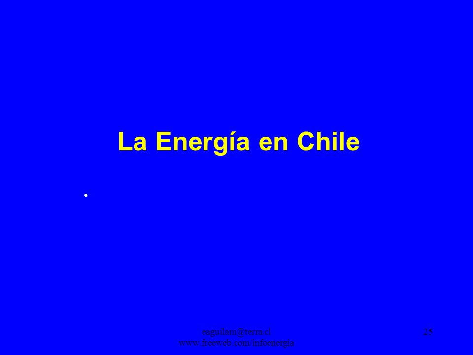 eaguilam@terra.cl www.freeweb.com/infoenergia 25 La Energía en Chile