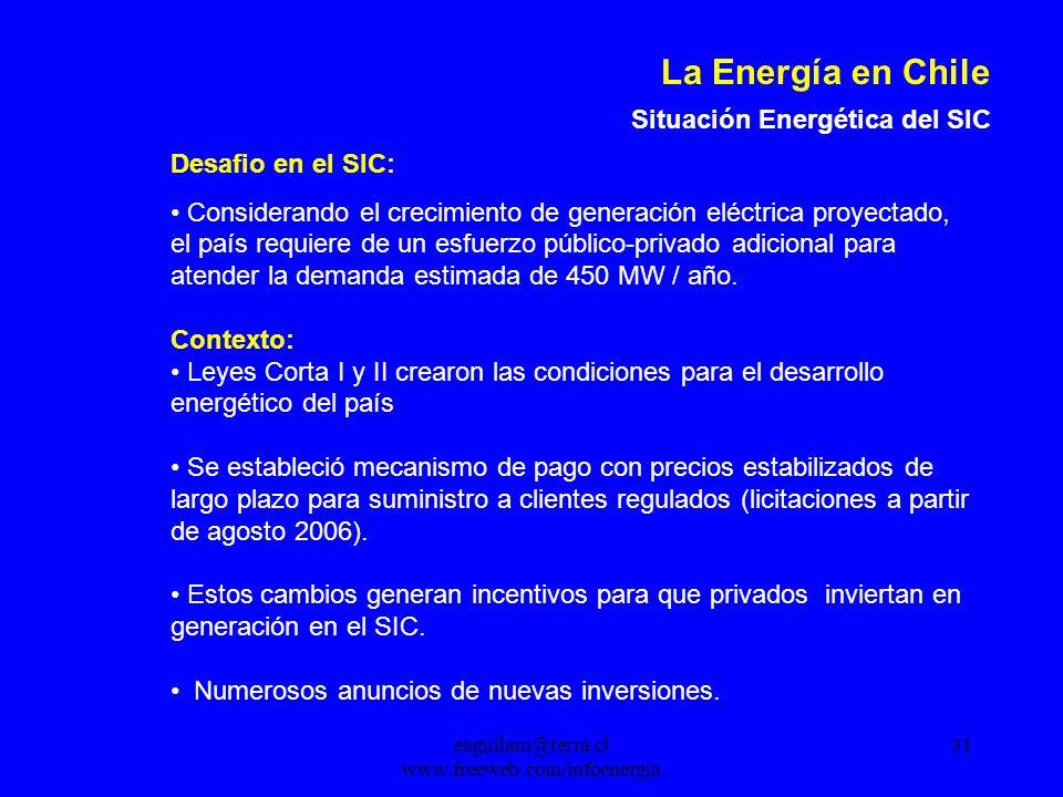 eaguilam@terra.cl www.freeweb.com/infoenergia 31 La Energía en Chile Situación Energética del SIC Desafio en el SIC: Considerando el crecimiento de generación eléctrica proyectado, el país requiere de un esfuerzo público-privado adicional para atender la demanda estimada de 450 MW / año.