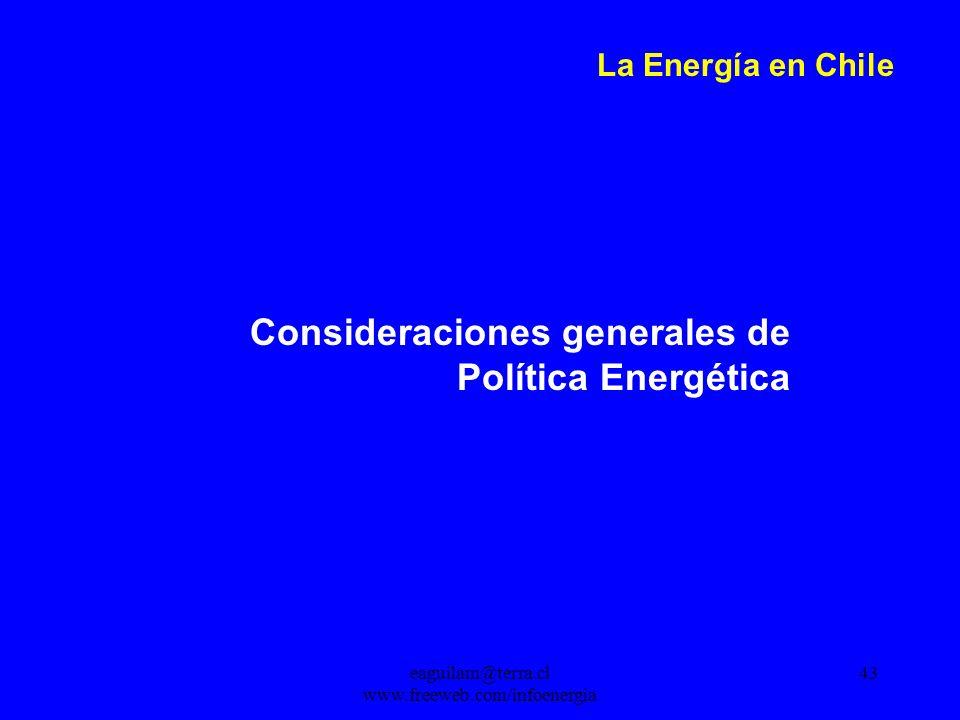 eaguilam@terra.cl www.freeweb.com/infoenergia 43 La Energía en Chile Consideraciones generales de Política Energética