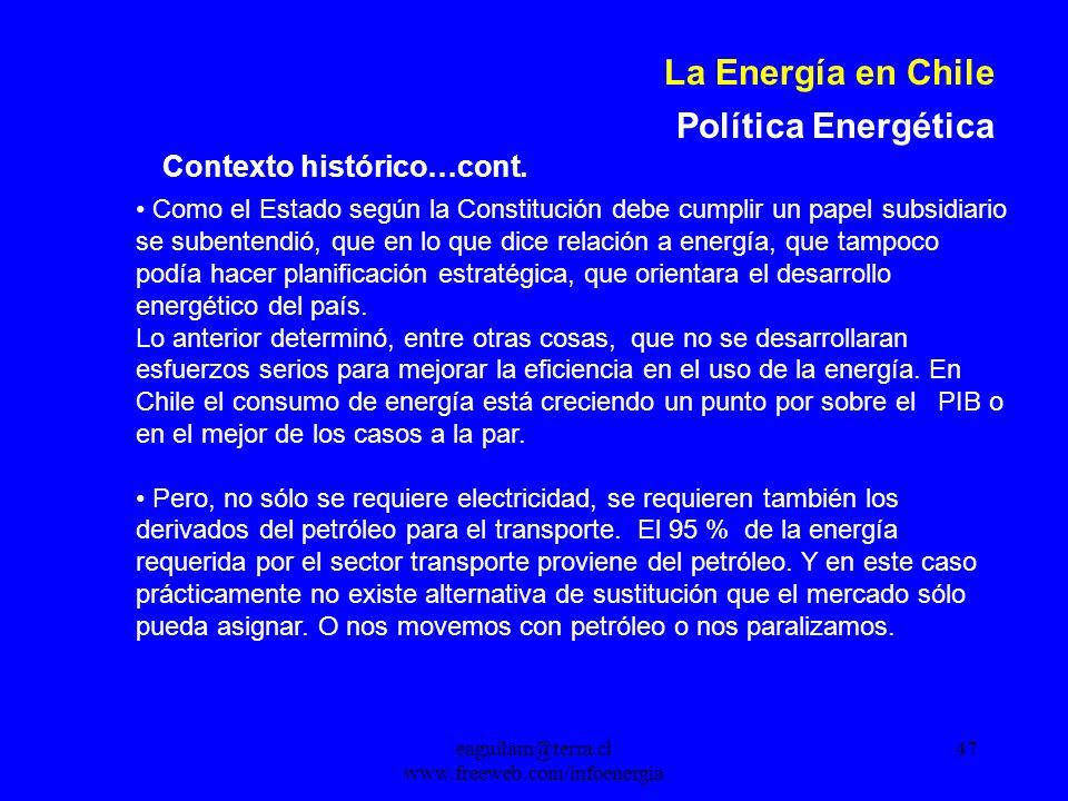 eaguilam@terra.cl www.freeweb.com/infoenergia 47 La Energía en Chile Política Energética Como el Estado según la Constitución debe cumplir un papel subsidiario se subentendió, que en lo que dice relación a energía, que tampoco podía hacer planificación estratégica, que orientara el desarrollo energético del país.