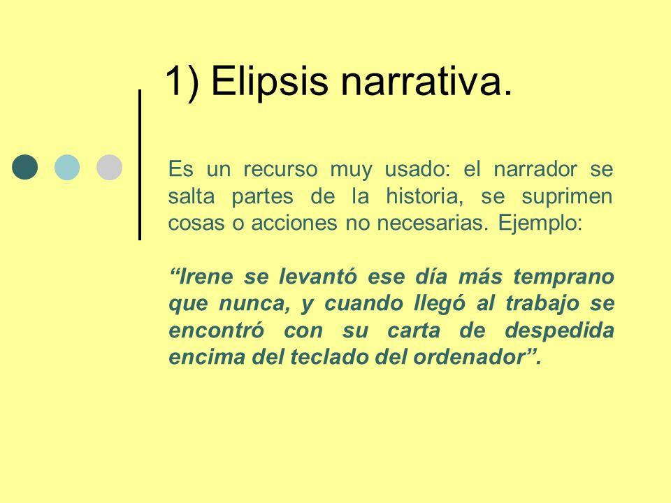 1) Elipsis narrativa. Es un recurso muy usado: el narrador se salta partes de la historia, se suprimen cosas o acciones no necesarias. Ejemplo: Irene