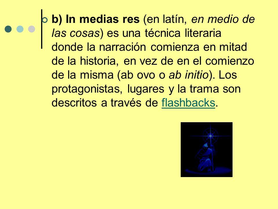 b) In medias res (en latín, en medio de las cosas) es una técnica literaria donde la narración comienza en mitad de la historia, en vez de en el comie