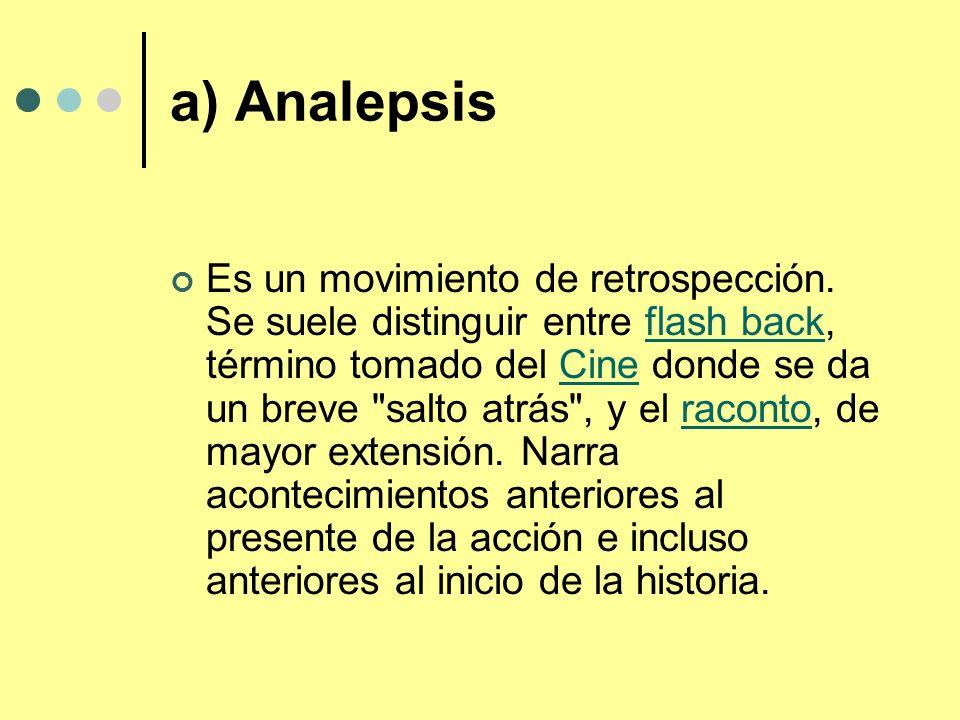 a) Analepsis Es un movimiento de retrospección. Se suele distinguir entre flash back, término tomado del Cine donde se da un breve