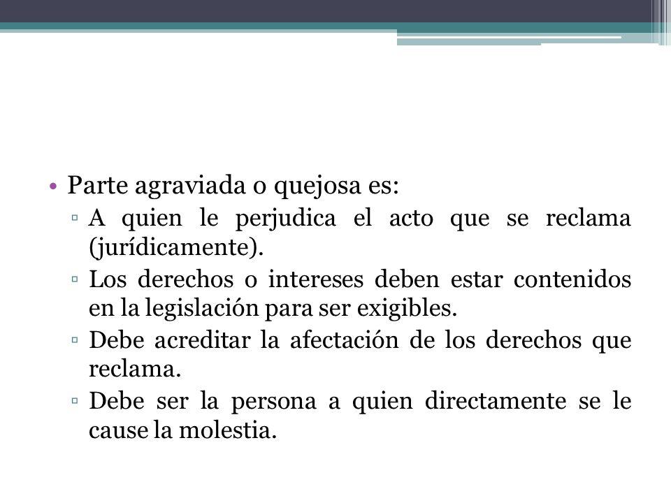 Parte agraviada o quejosa es: A quien le perjudica el acto que se reclama (jurídicamente). Los derechos o intereses deben estar contenidos en la legis
