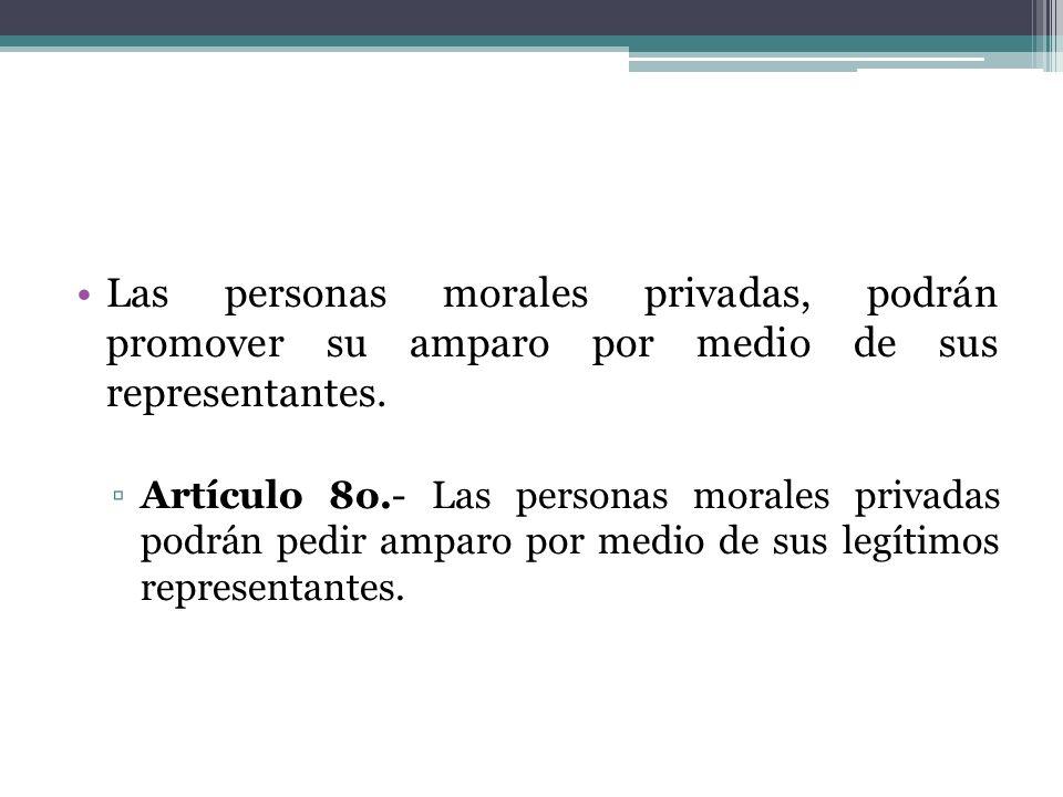 Las personas morales privadas, podrán promover su amparo por medio de sus representantes. Artículo 8o.- Las personas morales privadas podrán pedir amp