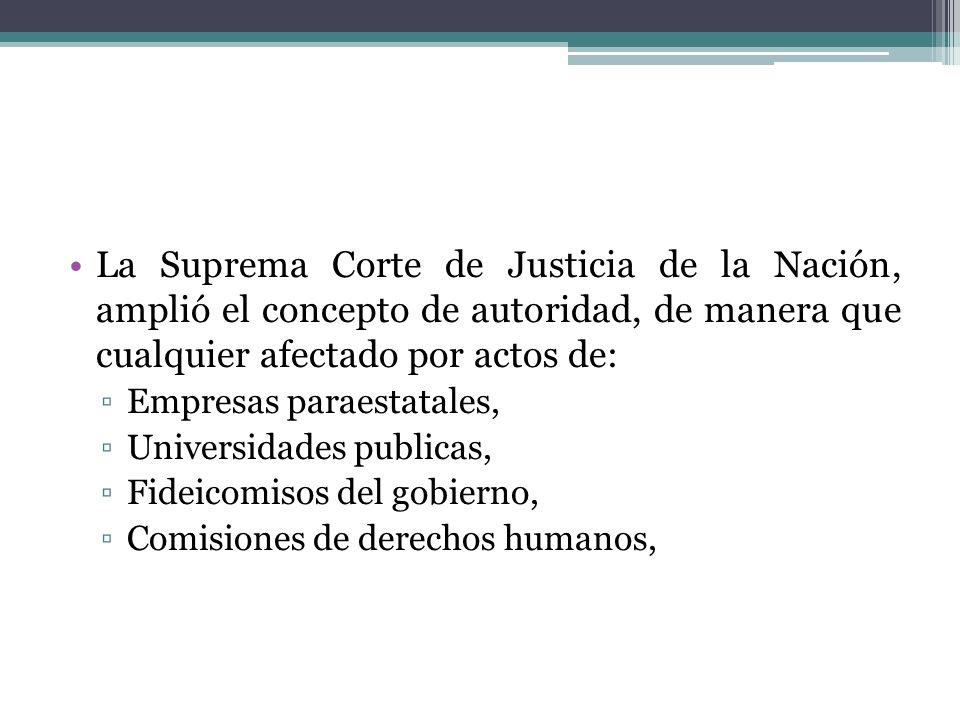 La Suprema Corte de Justicia de la Nación, amplió el concepto de autoridad, de manera que cualquier afectado por actos de: Empresas paraestatales, Uni