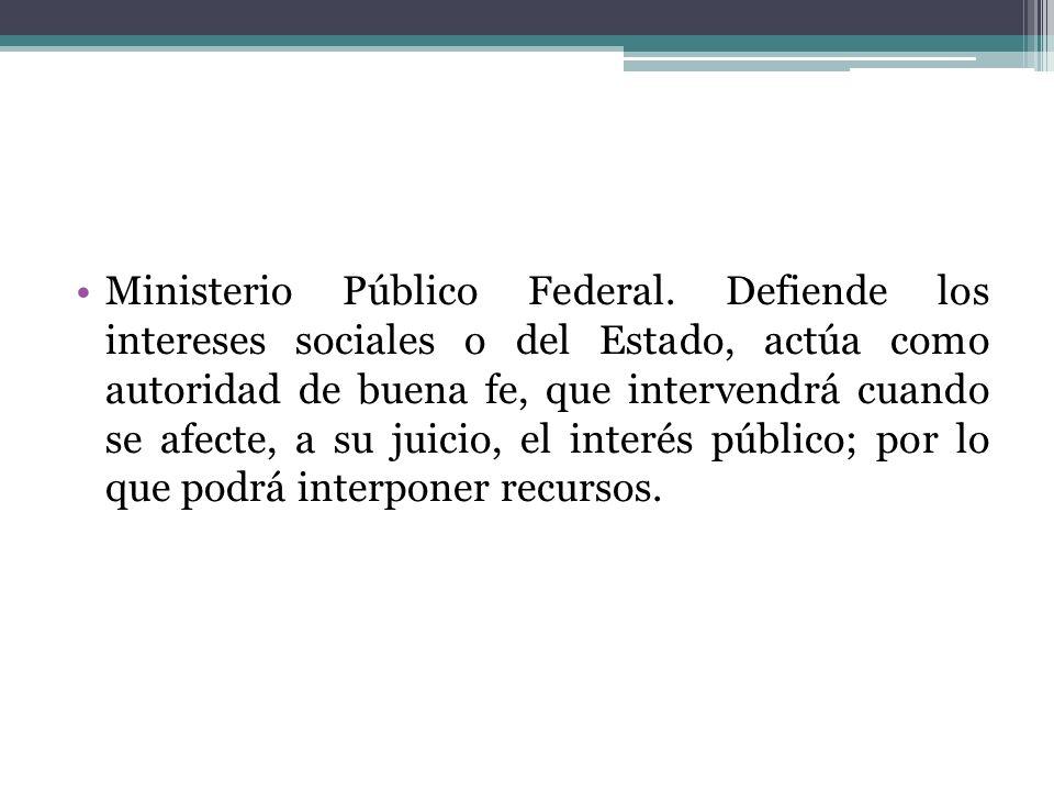 Ministerio Público Federal. Defiende los intereses sociales o del Estado, actúa como autoridad de buena fe, que intervendrá cuando se afecte, a su jui