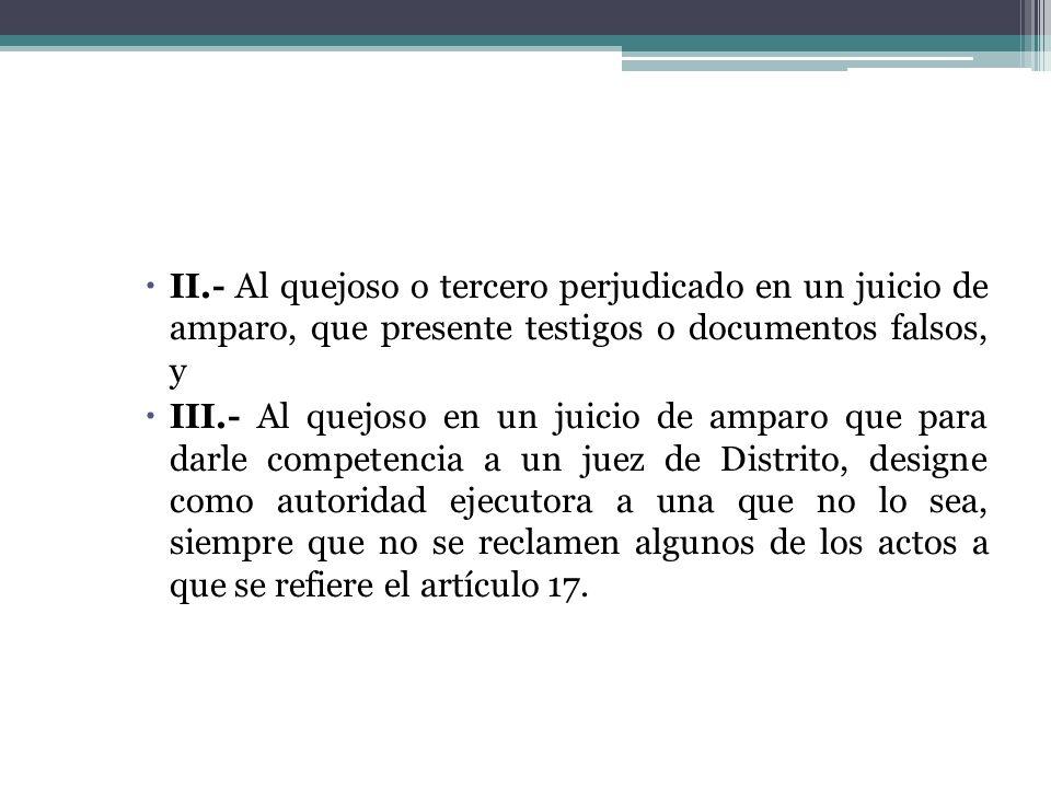 II.- Al quejoso o tercero perjudicado en un juicio de amparo, que presente testigos o documentos falsos, y III.- Al quejoso en un juicio de amparo que