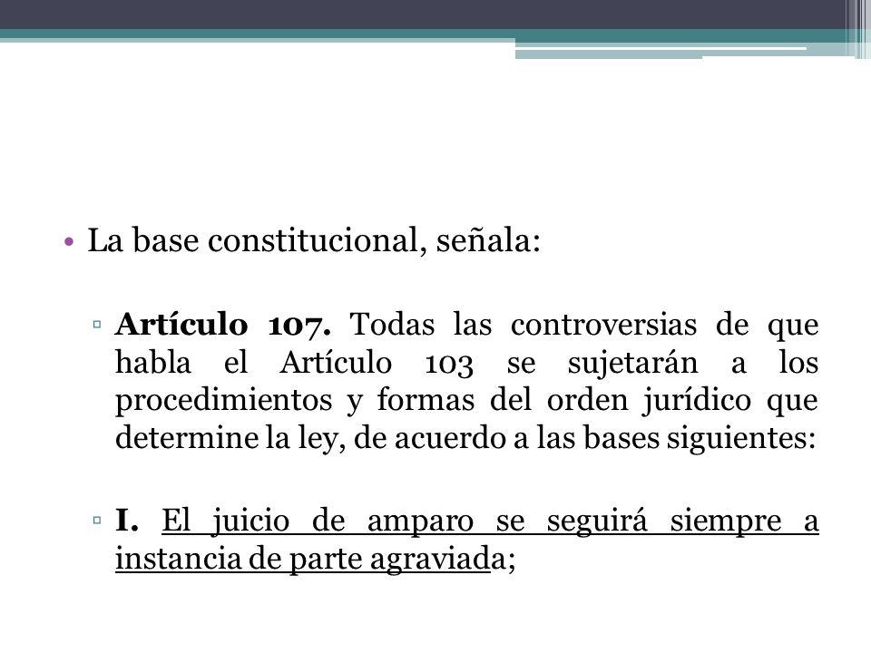 La base constitucional, señala: Artículo 107. Todas las controversias de que habla el Artículo 103 se sujetarán a los procedimientos y formas del orde