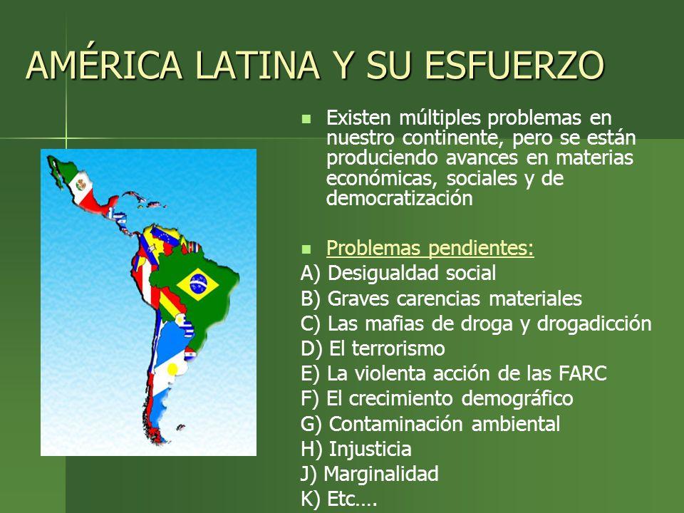 AMÉRICA LATINA Y SU ESFUERZO Existen múltiples problemas en nuestro continente, pero se están produciendo avances en materias económicas, sociales y d