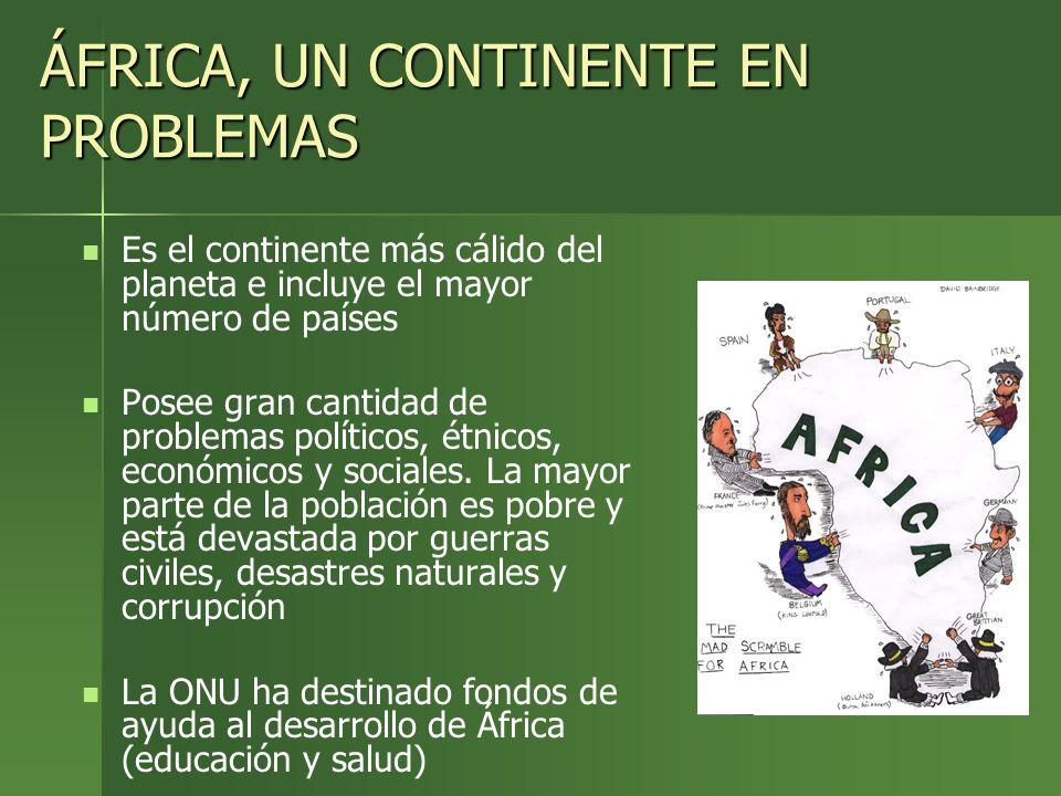 ÁFRICA, UN CONTINENTE EN PROBLEMAS Es el continente más cálido del planeta e incluye el mayor número de países Posee gran cantidad de problemas políti