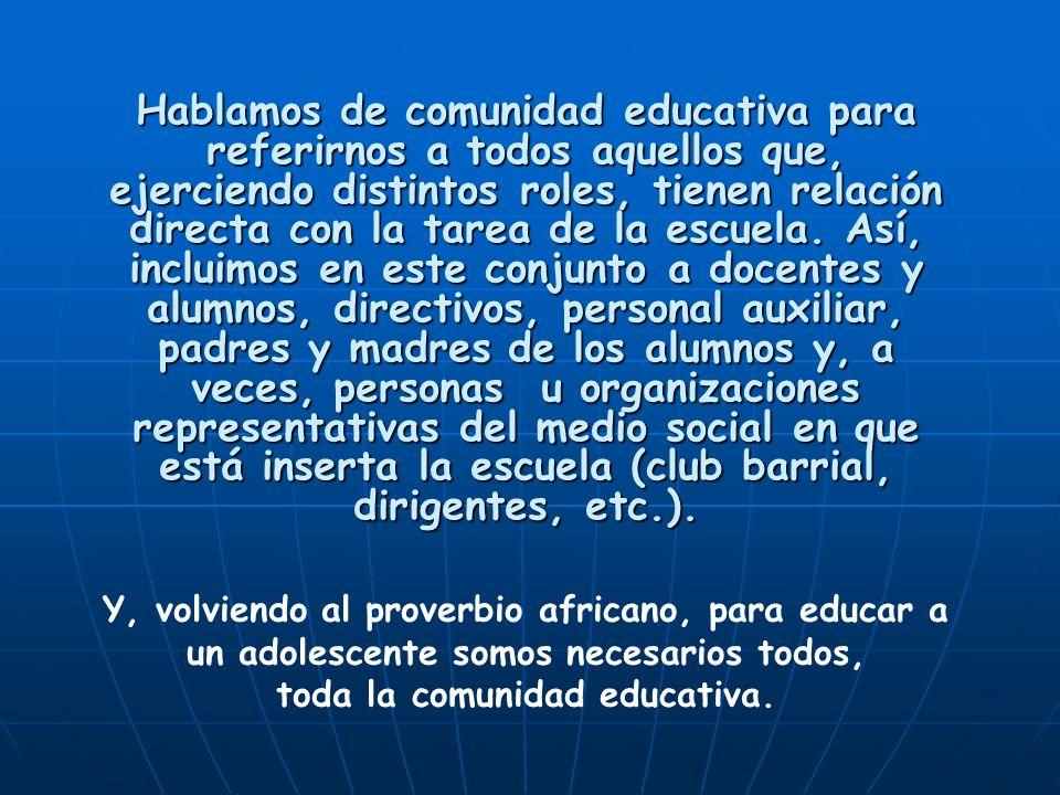 Hablamos de comunidad educativa para referirnos a todos aquellos que, ejerciendo distintos roles, tienen relación directa con la tarea de la escuela.
