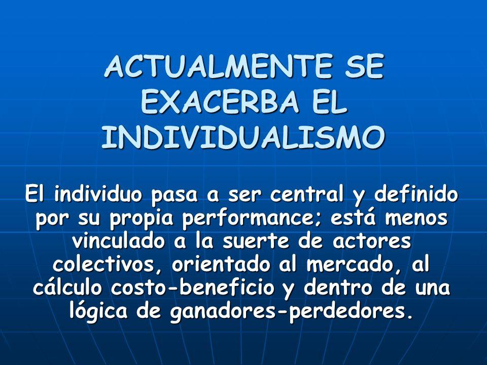 ACTUALMENTE SE EXACERBA EL INDIVIDUALISMO El individuo pasa a ser central y definido por su propia performance; está menos vinculado a la suerte de ac