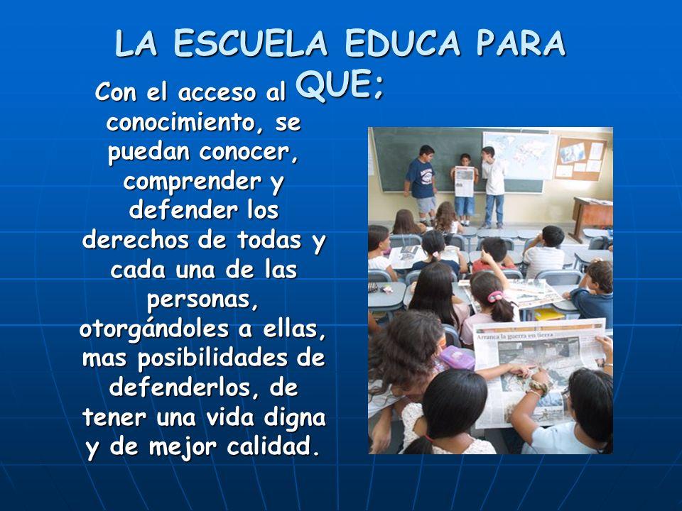 LA ESCUELA EDUCA PARA QUE; Con el acceso al conocimiento, se puedan conocer, comprender y defender los derechos de todas y cada una de las personas, o