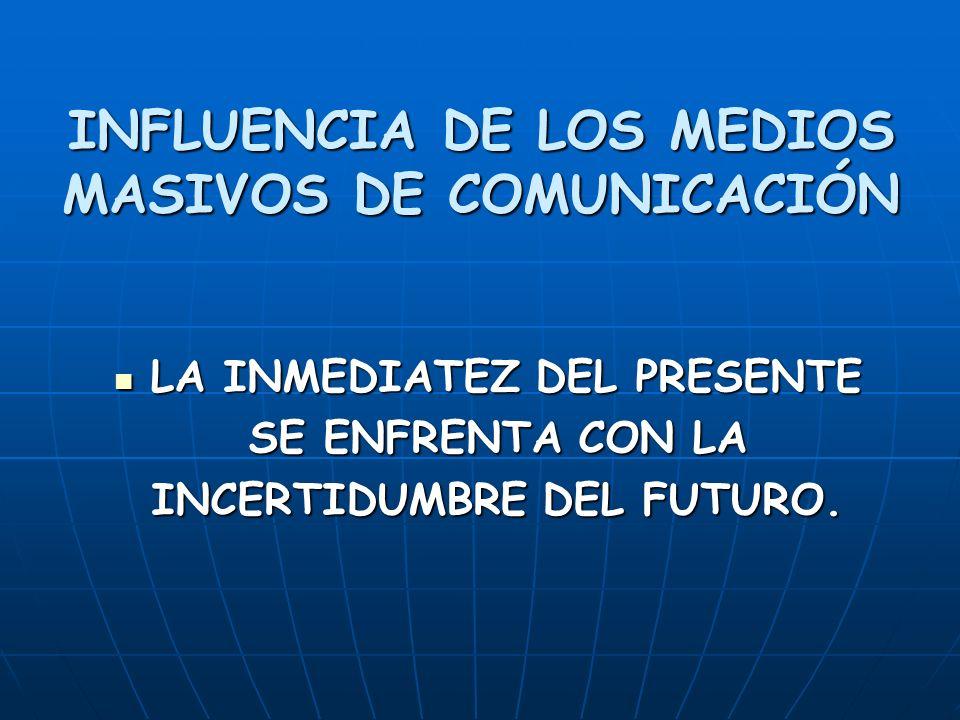 INFLUENCIA DE LOS MEDIOS MASIVOS DE COMUNICACIÓN LA INMEDIATEZ DEL PRESENTE LA INMEDIATEZ DEL PRESENTE SE ENFRENTA CON LA SE ENFRENTA CON LA INCERTIDUMBRE DEL FUTURO.