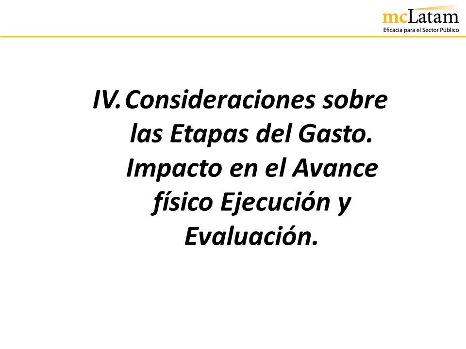 IV. Consideraciones sobre las Etapas del Gasto. Impacto en el Avance físico Ejecución y Evaluación.