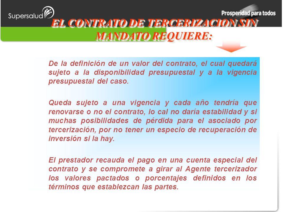 EL CONTRATO DE TERCERIZACION SIN MANDATO REQUIERE: De la definición de un valor del contrato, el cual quedará sujeto a la disponibilidad presupuestal y a la vigencia presupuestal del caso.