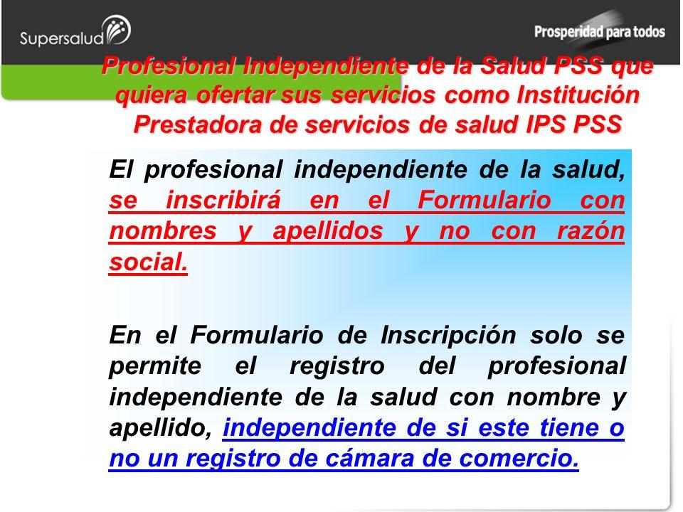 Profesional Independiente de la Salud PSS que quiera ofertar sus servicios como Institución Prestadora de servicios de salud IPS PSS El profesional independiente de la salud, se inscribirá en el Formulario con nombres y apellidos y no con razón social.