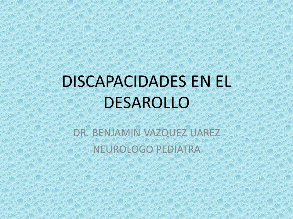DISCAPACIDADES EN EL DESAROLLO DR. BENJAMIN VAZQUEZ UAREZ NEUROLOGO PEDIATRA