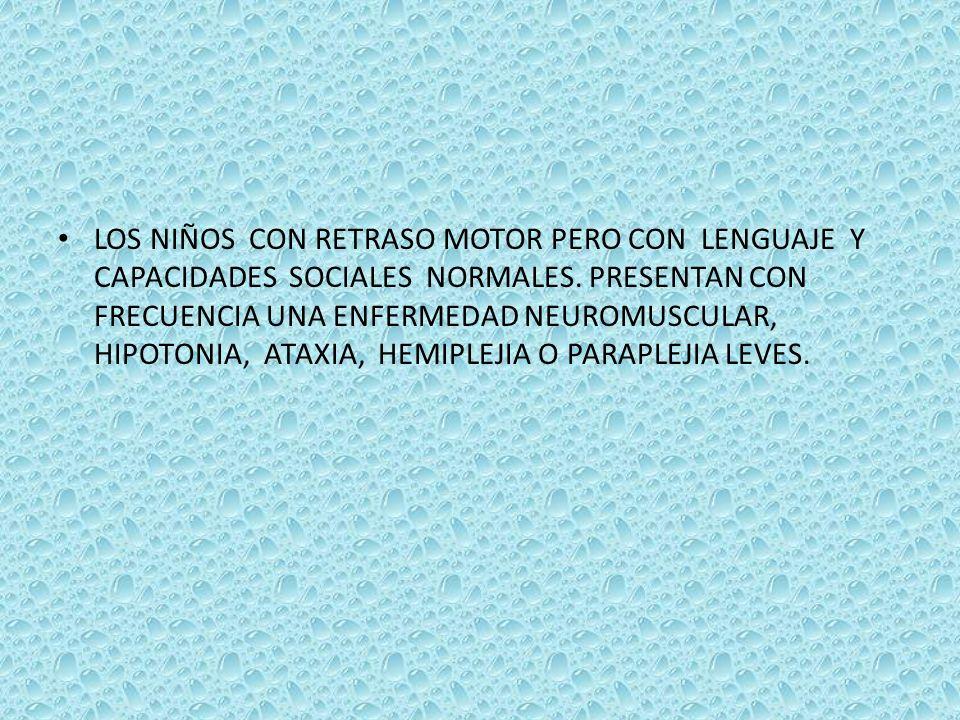 LOS NIÑOS CON RETRASO MOTOR PERO CON LENGUAJE Y CAPACIDADES SOCIALES NORMALES. PRESENTAN CON FRECUENCIA UNA ENFERMEDAD NEUROMUSCULAR, HIPOTONIA, ATAXI