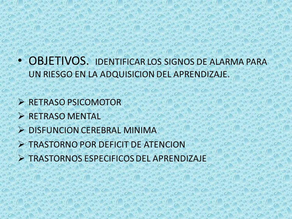 OBJETIVOS. IDENTIFICAR LOS SIGNOS DE ALARMA PARA UN RIESGO EN LA ADQUISICION DEL APRENDIZAJE. RETRASO PSICOMOTOR RETRASO MENTAL DISFUNCION CEREBRAL MI