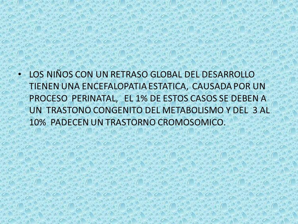 LOS NIÑOS CON UN RETRASO GLOBAL DEL DESARROLLO TIENEN UNA ENCEFALOPATIA ESTATICA, CAUSADA POR UN PROCESO PERINATAL, EL 1% DE ESTOS CASOS SE DEBEN A UN