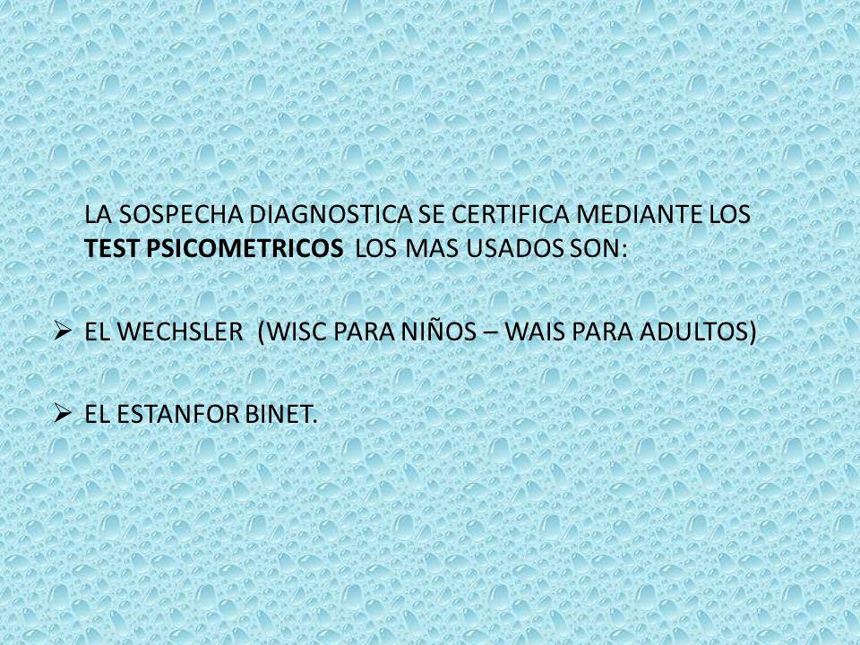 LA SOSPECHA DIAGNOSTICA SE CERTIFICA MEDIANTE LOS TEST PSICOMETRICOS LOS MAS USADOS SON: EL WECHSLER (WISC PARA NIÑOS – WAIS PARA ADULTOS) EL ESTANFOR