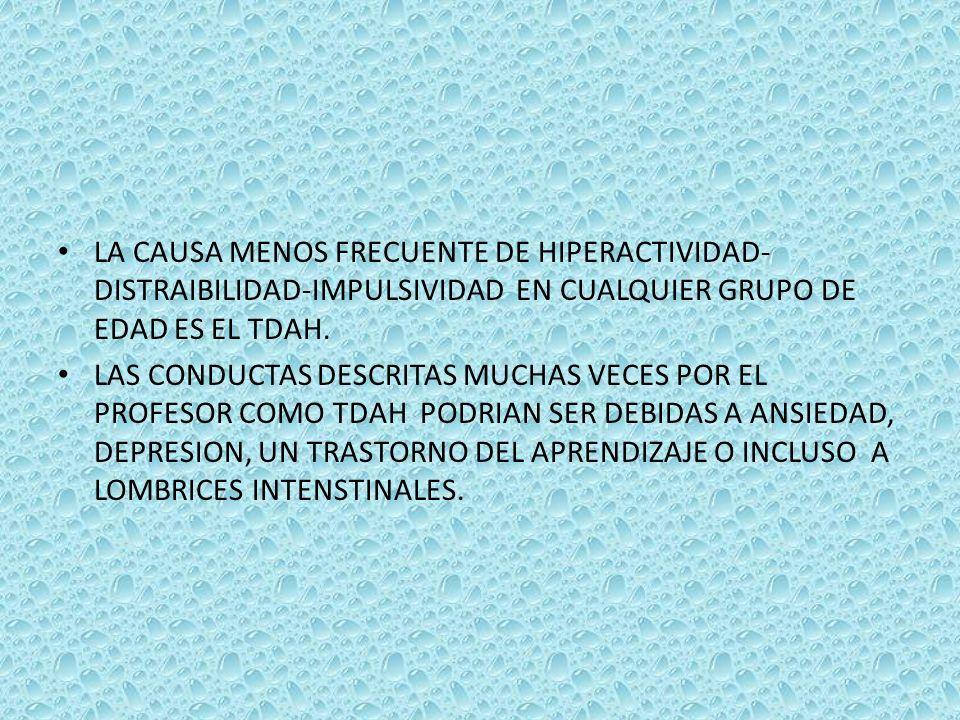 LA CAUSA MENOS FRECUENTE DE HIPERACTIVIDAD- DISTRAIBILIDAD-IMPULSIVIDAD EN CUALQUIER GRUPO DE EDAD ES EL TDAH. LAS CONDUCTAS DESCRITAS MUCHAS VECES PO