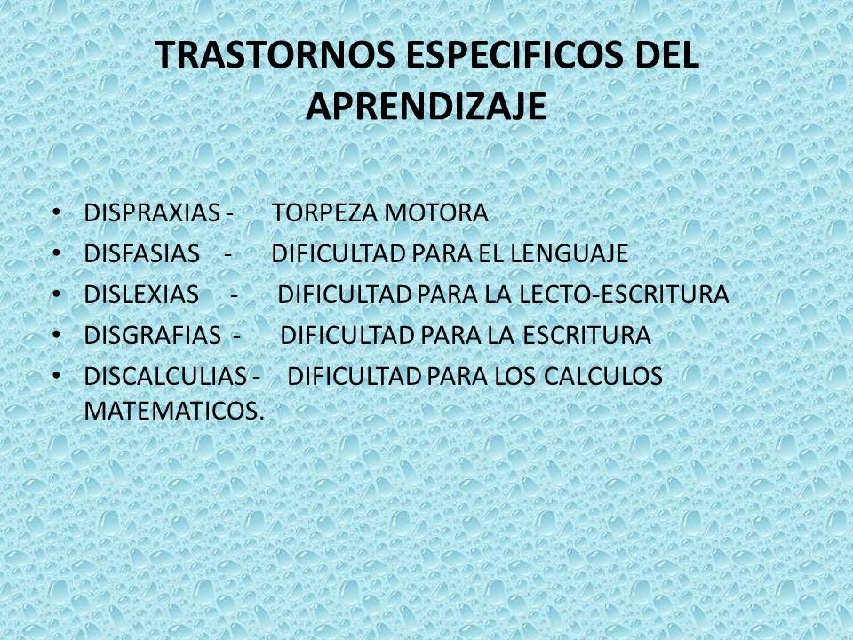 TRASTORNOS ESPECIFICOS DEL APRENDIZAJE DISPRAXIAS - TORPEZA MOTORA DISFASIAS - DIFICULTAD PARA EL LENGUAJE DISLEXIAS - DIFICULTAD PARA LA LECTO-ESCRIT