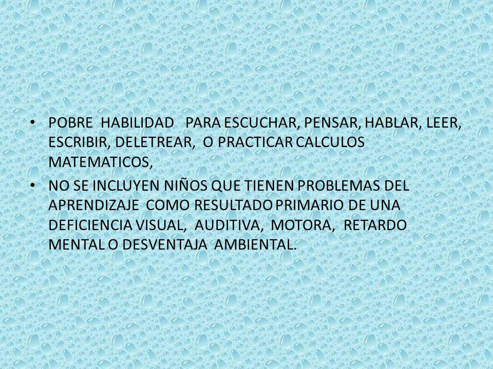 POBRE HABILIDAD PARA ESCUCHAR, PENSAR, HABLAR, LEER, ESCRIBIR, DELETREAR, O PRACTICAR CALCULOS MATEMATICOS, NO SE INCLUYEN NIÑOS QUE TIENEN PROBLEMAS