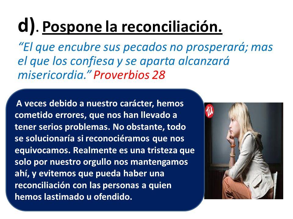 d). Pospone la reconciliación. El que encubre sus pecados no prosperará; mas el que los confiesa y se aparta alcanzará misericordia. Proverbios 28 A v