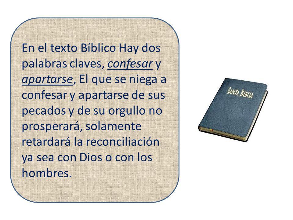 En el texto Bíblico Hay dos palabras claves, confesar y apartarse, El que se niega a confesar y apartarse de sus pecados y de su orgullo no prosperará