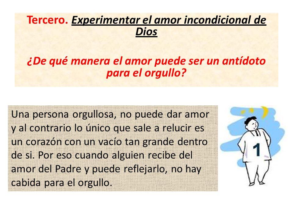 Tercero. Experimentar el amor incondicional de Dios ¿De qué manera el amor puede ser un antídoto para el orgullo? Una persona orgullosa, no puede dar