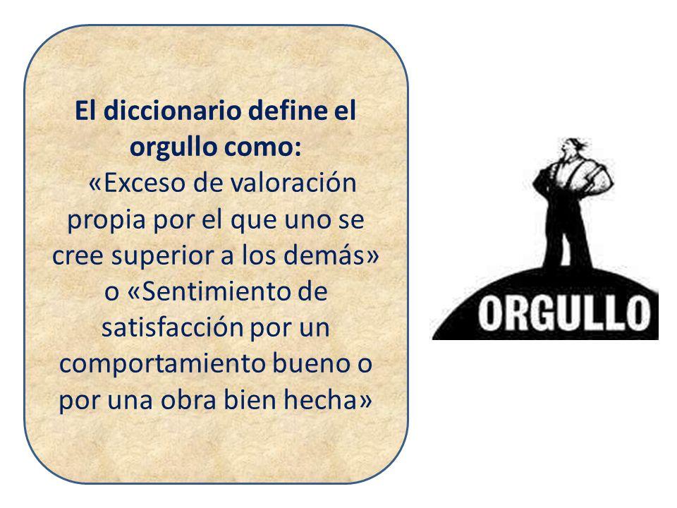 El diccionario define el orgullo como: «Exceso de valoración propia por el que uno se cree superior a los demás» o «Sentimiento de satisfacción por un