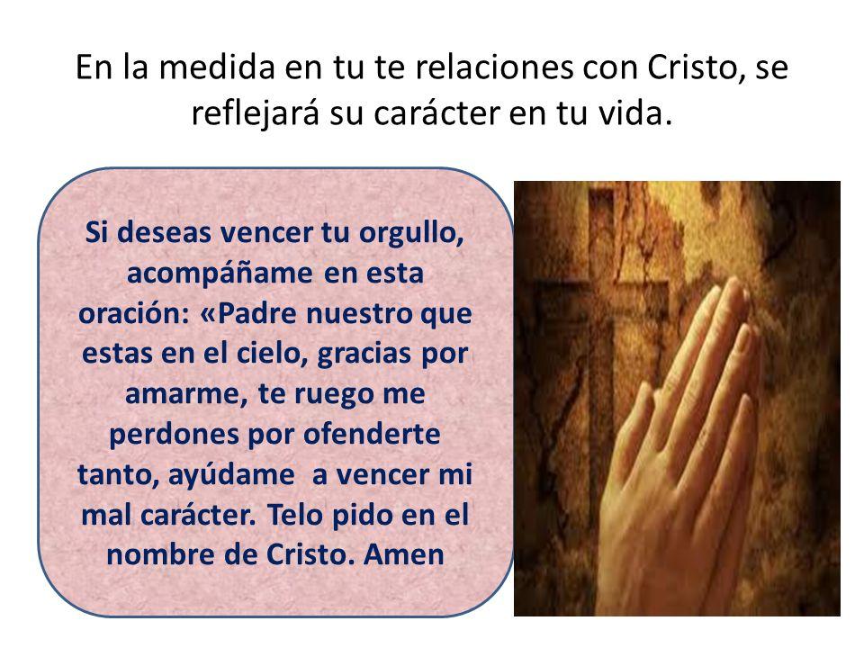 En la medida en tu te relaciones con Cristo, se reflejará su carácter en tu vida. Si deseas vencer tu orgullo, acompáñame en esta oración: «Padre nues