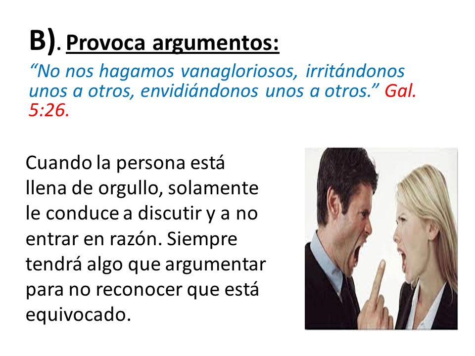 B). Provoca argumentos: No nos hagamos vanagloriosos, irritándonos unos a otros, envidiándonos unos a otros. Gal. 5:26. Cuando la persona está llena d