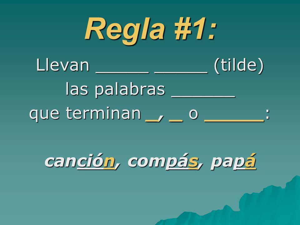 Regla #1: Llevan _____ _____ (tilde) las palabras ______ que terminan _, _ o _____: canción, compás, papá