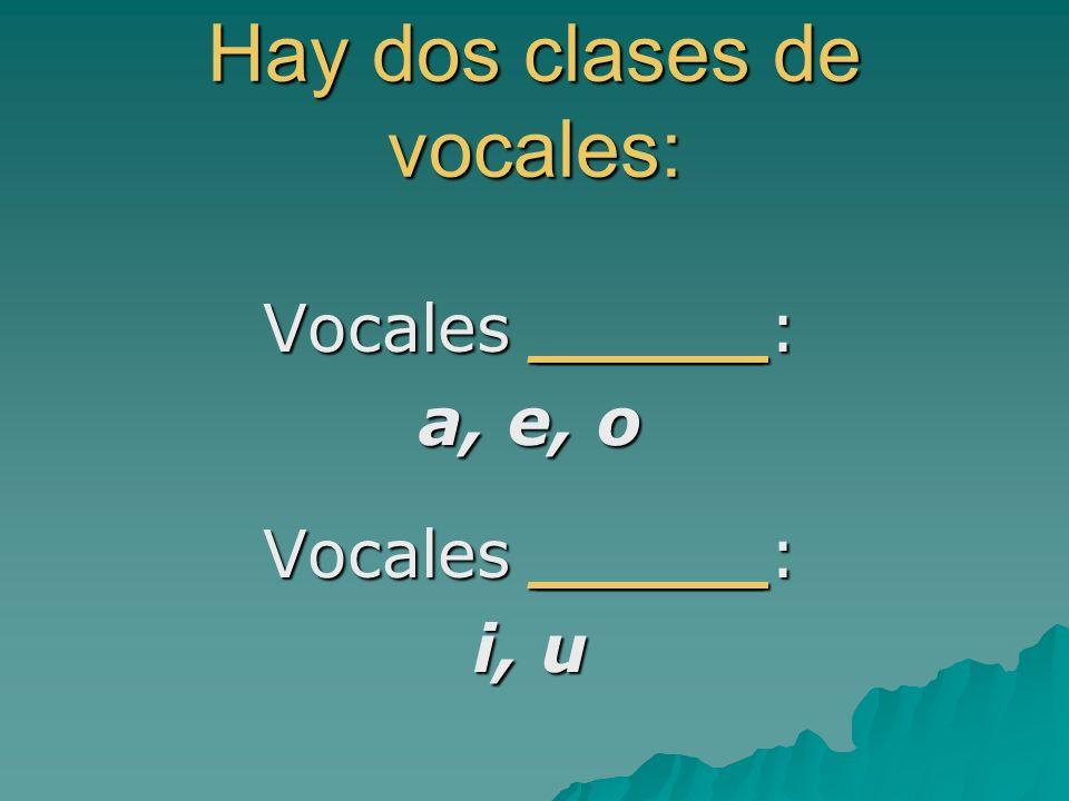 Hay dos clases de vocales: Vocales _____: a, e, o Vocales _____: i, u